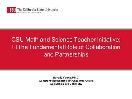 California State University CSU Math and Science Teacher Initiative: The Fundamental Role of Collaboration and Partnerships Beverly Young, Ph.D. Assistant.