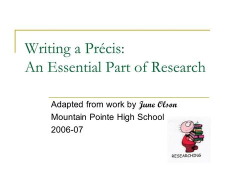 Writing a Précis: An Essential Part of Research Adapted from work by June Olson Mountain Pointe High School 2006-07.