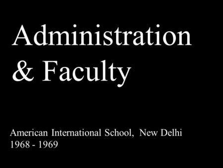 Administration & Faculty American International School, New Delhi 1968 - 1969.