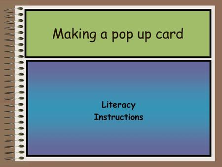 Literacy Instructions Making a pop up card You try Step 1: Begin with piece of card.