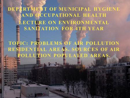 DEPARTMENT OF MUNICIPAL HYGIENE AND OCCUPATIONAL HEALTH LECTURE ON ENVIRONMENTAL SANITATION FOR 4TH YEAR TOPIC: PROBLEMS OF AIR POLLUTION RESIDENTIAL.