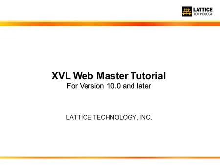 LATTICE TECHNOLOGY, INC. For Version 10.0 and later XVL Web Master Tutorial For Version 10.0 and later.