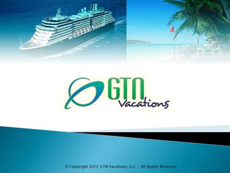 © Copyright 2012 GTN Vacations, LLC - All Rights Reserved.