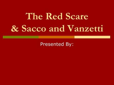 The Red Scare & Sacco and Vanzetti Presented By:.