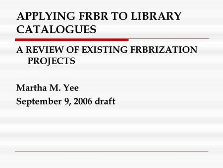 APPLYING FRBR TO LIBRARY CATALOGUES A REVIEW OF EXISTING FRBRIZATION PROJECTS Martha M. Yee September 9, 2006 draft.