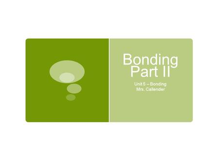 Bonding Part II Unit 5 – Bonding Mrs. Callender. Lesson Essential Questions: What are the characteristics of covalent bonds? How are covalent bonds formed?