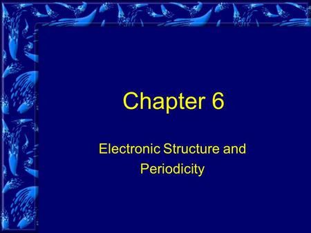 Chapter 6 Electronic Structure and Periodicity. Objectives Periodic law Organization of the periodic table Electromagnetic Radiation (added) Quantum mechanics.
