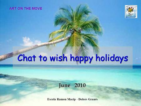 Chat to wish happy holidays June 2010 ART ON THE MOVE Escola Ramon Macip - Dolors Granés.