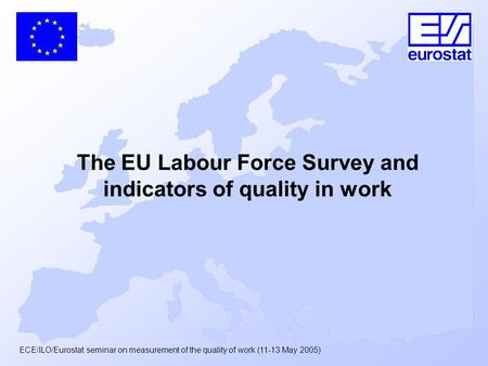 ECE/ILO/Eurostat seminar on measurement of the quality of work (11-13 May 2005) The EU Labour Force Survey and indicators of quality in work.
