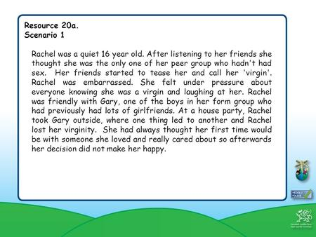 Resource 20a. Scenario 1 Rachel was a quiet 16 year old. After listening to her friends she thought she was the only one of her peer group who hadn't had.