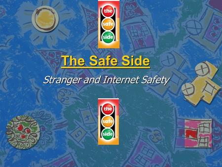 The Safe Side Stranger and Internet Safety. Objectives n Provide non-threatening tools n Promote awareness n Develop an attitude change n Provide you.