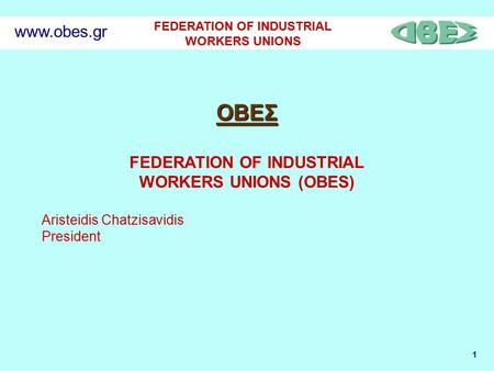 1 FEDERATION OF INDUSTRIAL WORKERS UNIONS www.obes.gr ΟΒΕΣ FEDERATION OF INDUSTRIAL WORKERS UNIONS (OBES) Aristeidis Chatzisavidis President.