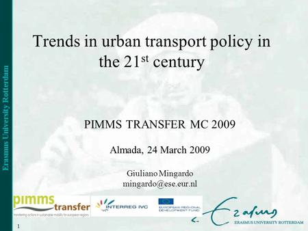 1 Trends in urban transport policy in the 21 st century PIMMS TRANSFER MC 2009 Almada, 24 March 2009 Giuliano Mingardo