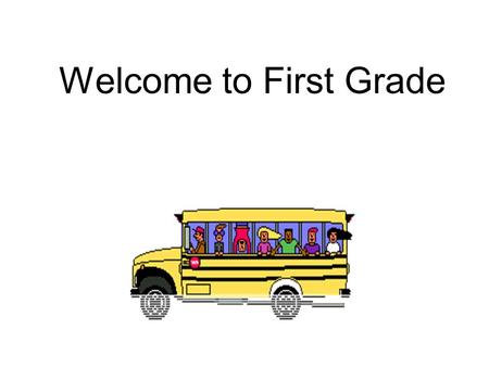 Welcome to First Grade Arrival / Dismissal Children may come into the classroom at 7:50 A.M. This gives time to unpack and get supplies ready for the.