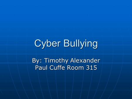 Cyber Bullying By: Timothy Alexander Paul Cuffe Room 315.