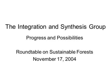 The Integration and Synthesis Group Progress and Possibilities Roundtable on Sustainable Forests November 17, 2004.