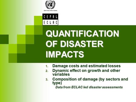 QUANTIFICATION OF DISASTER IMPACTS 1. Damage costs and estimated losses 2. Dynamic effect on growth and other variables 3. Composition of damage (by sectors.