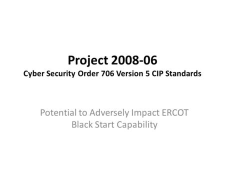 Project 2008-06 Cyber Security Order 706 Version 5 CIP Standards Potential to Adversely Impact ERCOT Black Start Capability.
