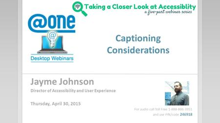 Captioning Considerations Jayme Johnson Director of Accessibility and User Experience Thursday, April 30, 2015 For audio call Toll Free 1-888-886-3951.