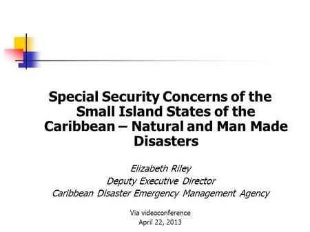 Special Security Concerns of the Small Island States of the Caribbean – Natural and Man Made Disasters Elizabeth Riley Deputy Executive Director Caribbean.