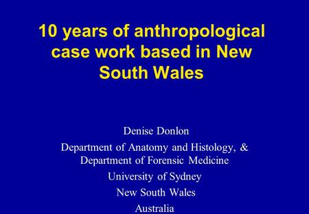 10 years of anthropological case work based in New South Wales Denise Donlon Department of Anatomy and Histology, & Department of Forensic Medicine University.