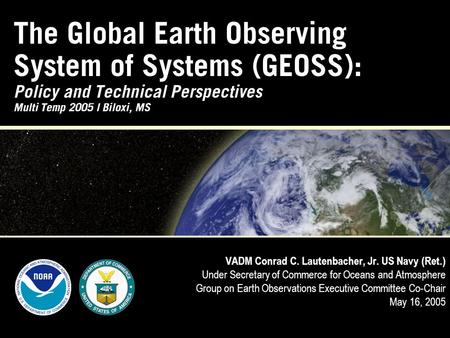 The Global Earth Observing System of Systems (GEOSS): Policy and Technical Perspectives Multi Temp 2005 | Biloxi, MS VADM Conrad C. Lautenbacher, Jr. US.
