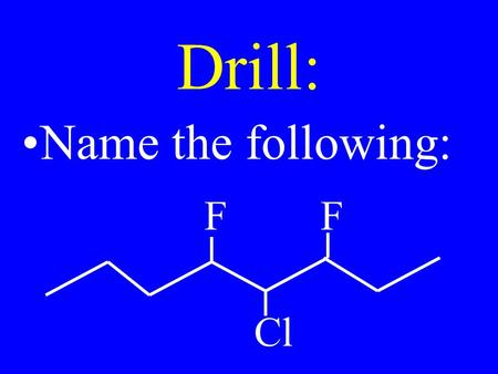 Drill: Name the following: FF Cl. Drill: Name: SH I F OH.