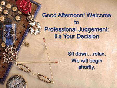 Good Afternoon! Welcome to Professional Judgement: It's Your Decision Sit down…relax. We will begin shortly.