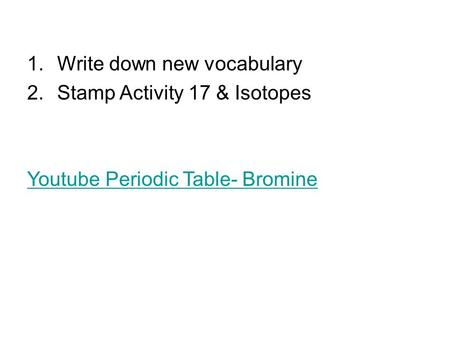 1.Write down new vocabulary 2.Stamp Activity 17 & Isotopes Youtube Periodic Table- Bromine.