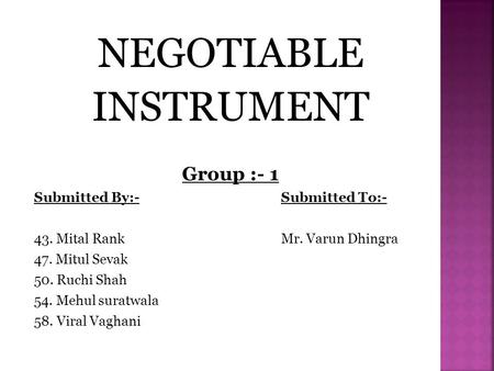 NEGOTIABLE INSTRUMENT Group :- 1 Submitted By:-Submitted To:- 43. Mital RankMr. Varun Dhingra 47. Mitul Sevak 50. Ruchi Shah 54. Mehul suratwala 58. Viral.