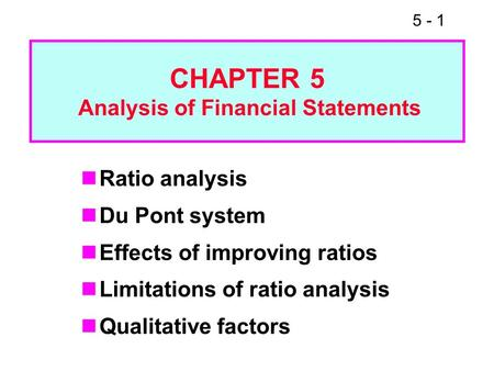 5 - 1 Ratio analysis Du Pont system Effects of improving ratios Limitations of ratio analysis Qualitative factors CHAPTER 5 Analysis of Financial Statements.