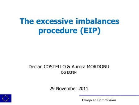 The excessive imbalances procedure (EIP) Declan COSTELLO & Aurora MORDONU DG ECFIN 29 November 2011 European Commission.