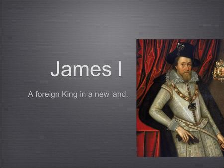 James I A foreign King in a new land.. Instructions Read Chapter 21 - Historiography and do Activity 21A. ANSWERS James alleged to have been coarse, extravagant,