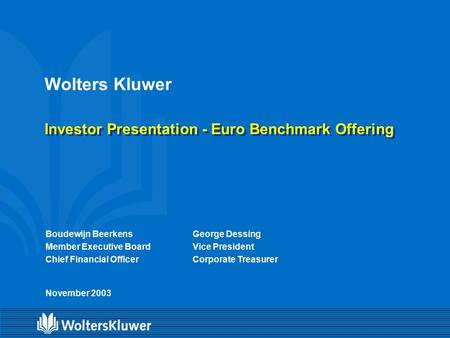 Wolters Kluwer Investor Presentation - Euro Benchmark Offering Boudewijn Beerkens Member Executive Board Chief Financial Officer November 2003 George Dessing.