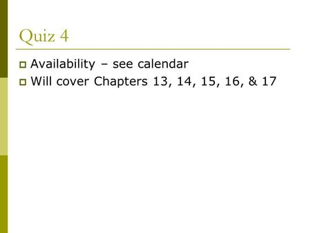 Quiz 4  Availability – see calendar  Will cover Chapters 13, 14, 15, 16, & 17.