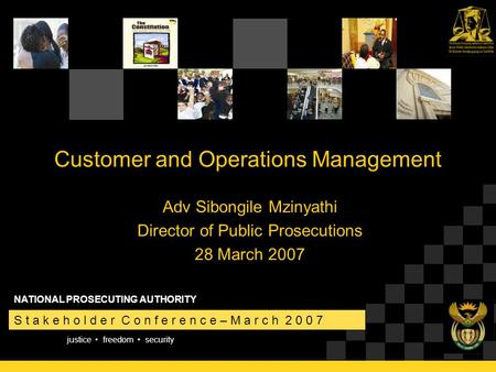 Justice freedom security S t a k e h o l d e r C o n f e r e n c e – M a r c h 2 0 0 7 NATIONAL PROSECUTING AUTHORITY Customer and Operations Management.