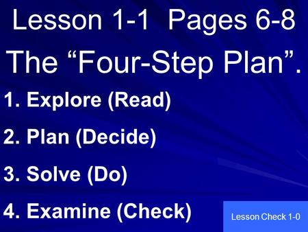 "Lesson 1-1 Pages 6-8 The ""Four-Step Plan"". 1. Explore (Read) 2. Plan (Decide) 3. Solve (Do) 4. Examine (Check) Lesson Check 1-0."