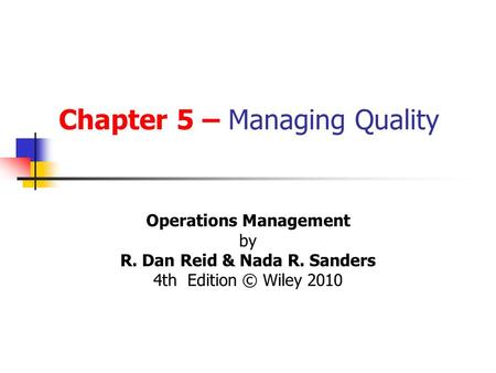 Chapter 5 – Managing Quality Operations Management by R. Dan Reid & Nada R. Sanders 4th Edition © Wiley 2010.