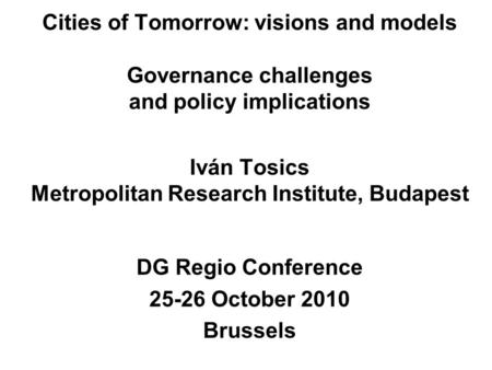 Cities of Tomorrow: visions and models Governance challenges and policy implications Iván Tosics Metropolitan Research Institute, Budapest DG Regio Conference.