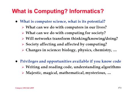 Compsci 100, Fall 2009 17.1 What is Computing? Informatics? l What is computer science, what is its potential?  What can we do with computers in our lives?