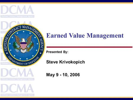 Earned Value Management Presented By: Steve Krivokopich May 9 - 10, 2006.