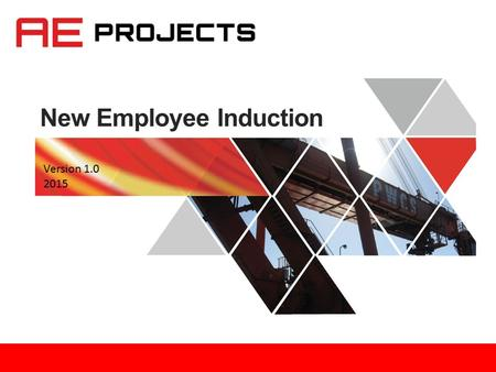 New Employee Induction Version 1.0 2015. Outline 1.Fire and safety 2.All about AE Projects 3.Organisational structure 4.Administration 5.Information management.