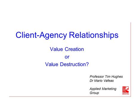 Client-Agency Relationships Value Creation or Value Destruction? Professor Tim Hughes Dr Mario Vafeas Applied Marketing Group.