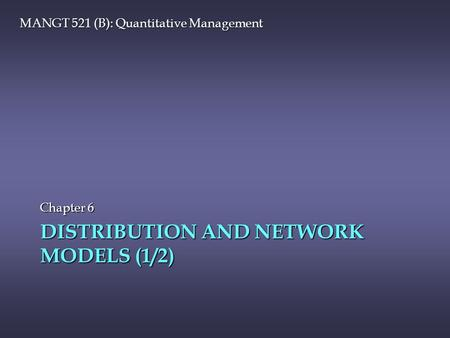 DISTRIBUTION AND NETWORK MODELS (1/2) Chapter 6 MANGT 521 (B): Quantitative Management.