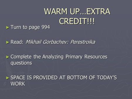 WARM UP…EXTRA CREDIT!!! ► Turn to page 994 ► Read: Mikhail Gorbachev: Perestroika ► Complete the Analyzing Primary Resources questions ► SPACE IS PROVIDED.