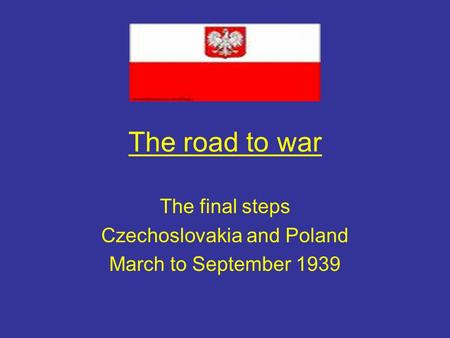 The road to war The final steps Czechoslovakia and Poland March to September 1939.