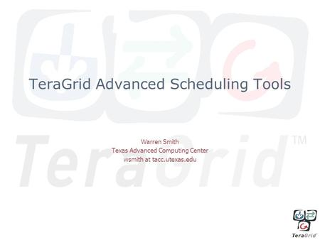 TeraGrid Advanced Scheduling Tools Warren Smith Texas Advanced Computing Center wsmith at tacc.utexas.edu.