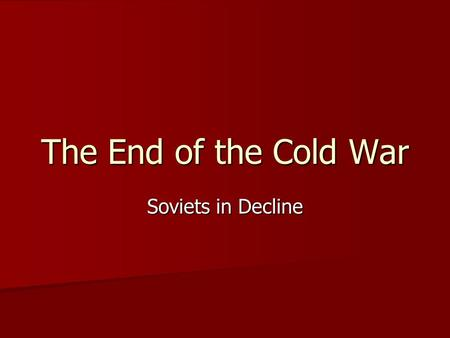 The End of the Cold War Soviets in Decline Soviet Union Declines Severe Economic Problems Severe Economic Problems –Collectivized agriculture was incredibly.