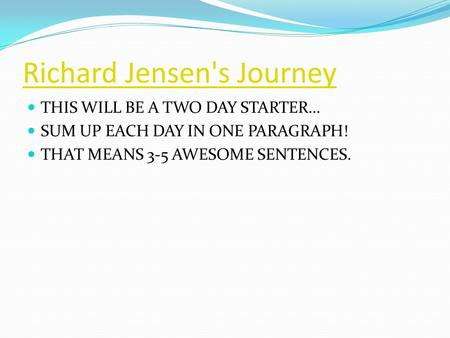 Richard Jensen's Journey THIS WILL BE A TWO DAY STARTER… SUM UP EACH DAY IN ONE PARAGRAPH! THAT MEANS 3-5 AWESOME SENTENCES.