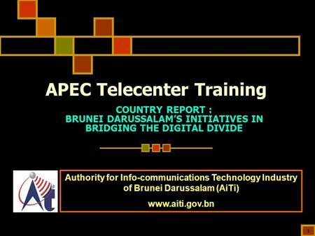 1 APEC Telecenter Training COUNTRY REPORT : BRUNEI DARUSSALAM'S INITIATIVES IN BRIDGING THE DIGITAL DIVIDE Authority for Info-communications Technology.